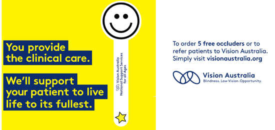 You provide the clinical care. We'll support your patient to live life to its fullest. To order your 5 free occluders or to refer patients to Vision Australia visit visionaustralia.org